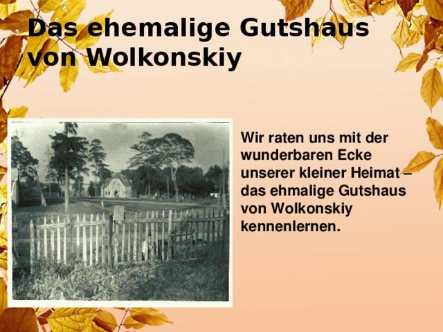 Das ehemalige Gutshaus  von Wolkonskiy Wir raten uns mit der wunderbaren Ecke unserer kleiner Heimat – das ehmalige Gutshaus von Wolkonskiy kennenlernen.