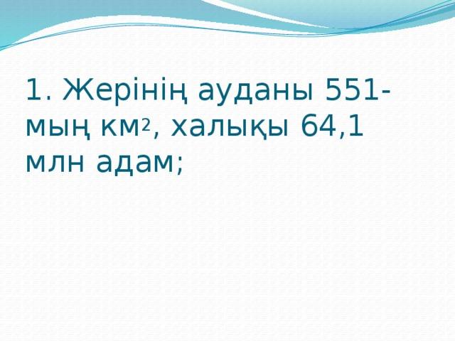 1. Жерінің ауданы 551-мың км 2 , халықы 64,1 млн адам;