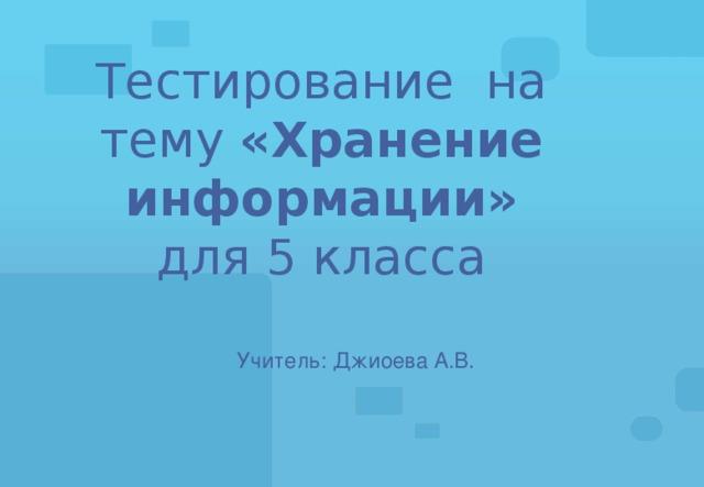 Тестирование на тему «Хранение информации»  для 5 класса Учитель: Джиоева А.В.