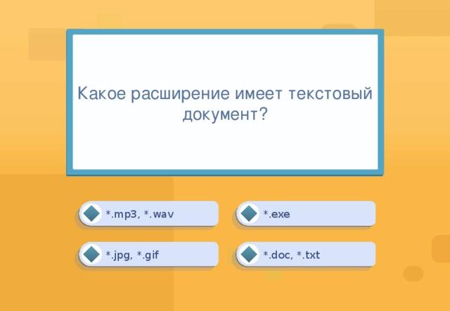 Какое расширение имеет текстовый документ? *.exe *.mp3, *.wav *.doc, *.txt *.jpg, *.gif