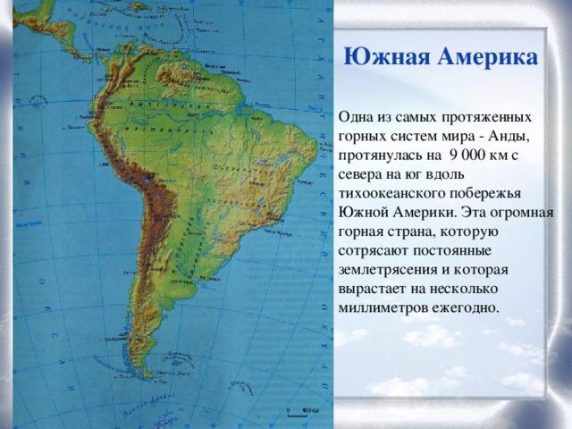Южная Америка Одна из самых протяженных горных систем мира - Анды, протянулась на 9 000 км с севера на юг вдоль тихоокеанского побережья Южной Америки. Эта огромная горная страна, которую сотрясают постоянные землетрясения и которая вырастает на несколько миллиметров ежегодно.