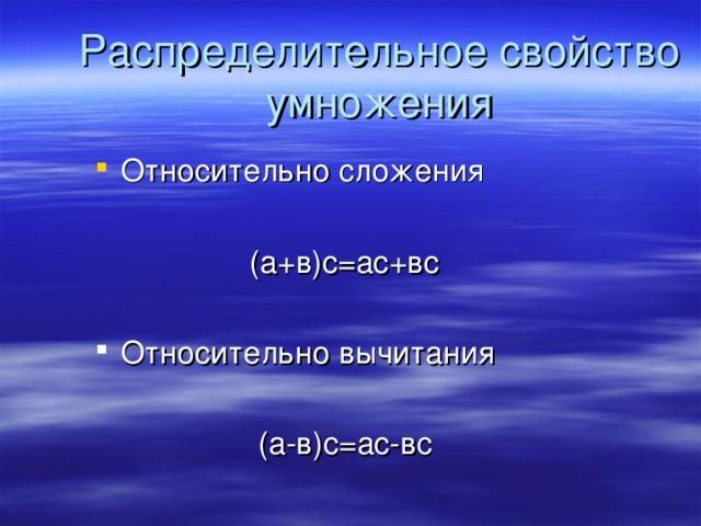 Относительно сложения   (а+в)с=ас+вс Относительно вычитания