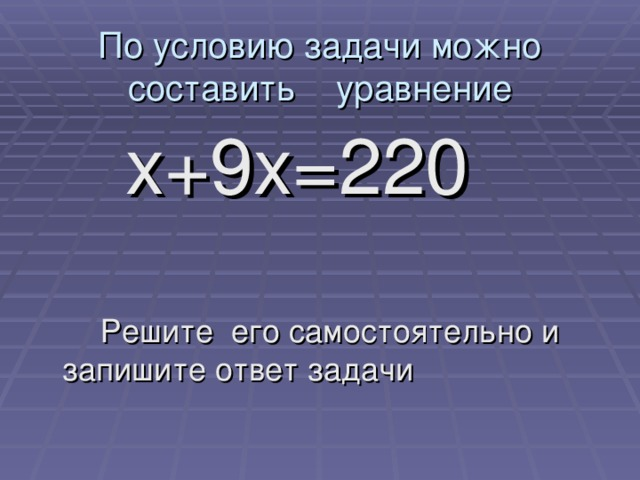По условию задачи можно составить уравнение    х+9х=220  Решите его самостоятельно и запишите ответ задачи