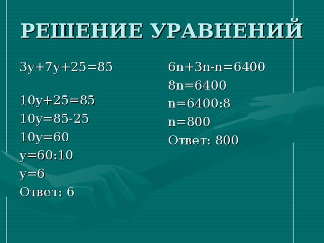 3 y+7y+25=85  10y+25=85 10y=85-25 10y=60 y=60 : 10 y=6 Ответ: 6 6 n+3n-n=6400 8n=6400 n=6400 : 8 n=800 Ответ: 800
