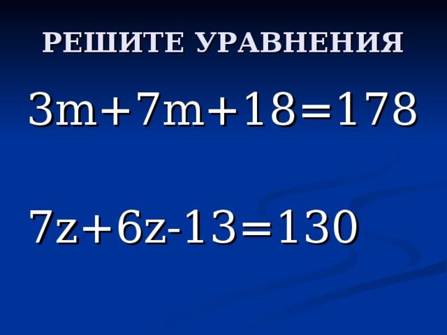 3 m+7m+18=178 7z+6z-13=130