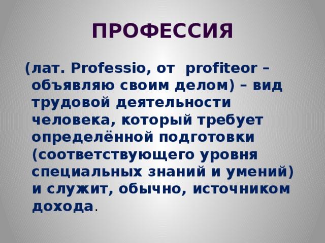 ПРОФЕССИЯ  (лат. Professio, от profiteor – объявляю своим делом) – вид трудовой деятельности человека, который требует определённой подготовки (соответствующего уровня специальных знаний и умений) и служит, обычно, источником дохода .