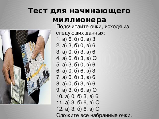 Тест для начинающего миллионера Подсчитайте очки, исходя из следующих данных: 1. а) 6, б) 0, в) 3 2. а) 3, б) 0, в) 6 3. а) 0, б) 3, в) 6 4. а) 6, б) 3, в) О 5. а) 3, б) 0, в) 6 6. а) 0, б) 6, в) 3 7. а) 0, б) 3, в) 6 8. а) 0, б) 3, в) 6 9. а) 3, б) 6, в) О 10. а) 0, б) 3, в) 6 11. а) 3, б) 6, в) О 12. а) 3, б) 6, в) О Сложите все набранные очки.