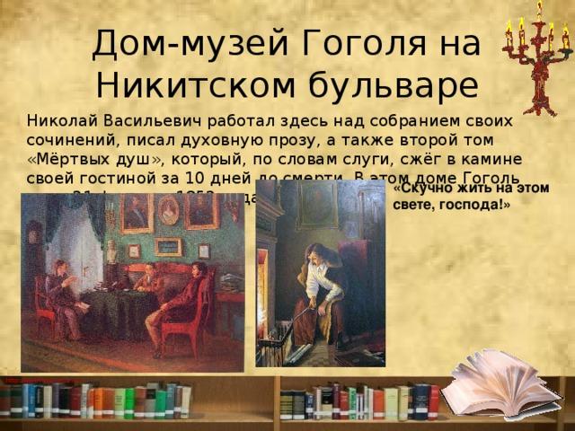 Дом-музей Гоголя на Никитском бульваре Николай Васильевич работал здесь над собранием своих сочинений, писал духовную прозу, а также второй том «Мёртвых душ», который, по словам слуги, сжёг в камине своей гостиной за 10 дней до смерти. В этом доме Гоголь умер 21 февраля 1852 года . «Скучно жить на этом свете, господа!»