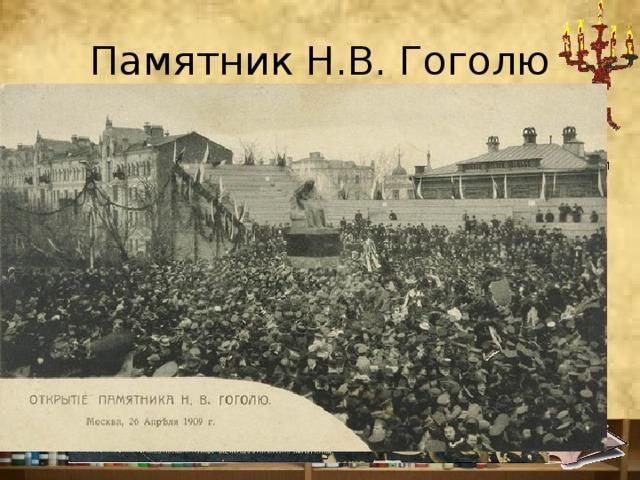 Памятник Н.В. Гоголю Торжественное открытие состоялось 26 апреля 1909г. при большом скоплении публики на Гоголевском бульваре. Говорят, что в близлежащих домах комнаты с видом на бульвар сдавались для желающих увидеть церемонию за баснословные по тем временам суммы. В 12 часов 39 минут с памятника сдернули пелену, и воцарилась гробовая тишина — зрители были поражены. Они не были готовы к такому Гоголю.