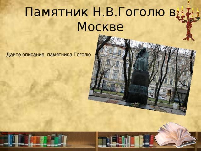 Памятник Н.В.Гоголю в Москве Дайте описание памятника Гоголю