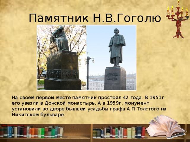 Памятник Н.В.Гоголю На своем первом месте памятник простоял 42 года. В 1951г. его увезли в Донской монастырь. А в 1959г. монумент установили во дворе бывшей усадьбы графа А.П.Толстого на Никитском бульваре.
