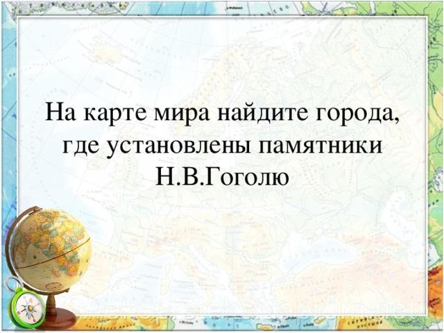 На карте мира найдите города, где установлены памятники Н.В.Гоголю