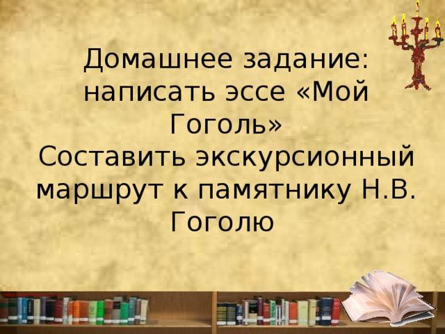 Домашнее задание:  написать эссе «Мой Гоголь»  Составить экскурсионный маршрут к памятнику Н.В. Гоголю