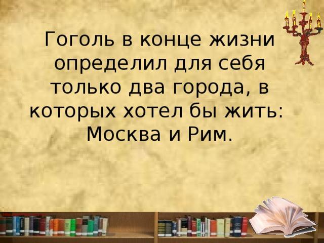 Гогольв конце жизни определил для себя только два города, в которых хотел бы жить:  Москва и Рим.