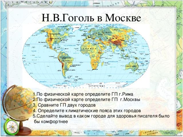 Н.В.Гоголь в Москве 1.По физической карте определите ГП г.Рима 2.По физической карте определите ГП г.Москвы 3. Сравните ГП двух городов 4. Определите климатические пояса этих городов 5.Сделайте вывод в каком городе для здоровья писателя было  бы комфортнее