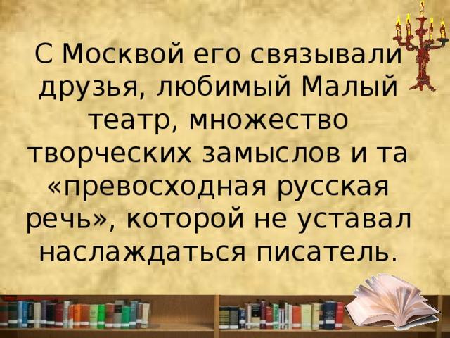 СМосквой его связывали друзья, любимый Малый театр, множество творческих замыслов и та «превосходная русская речь», которой не уставал наслаждаться писатель.