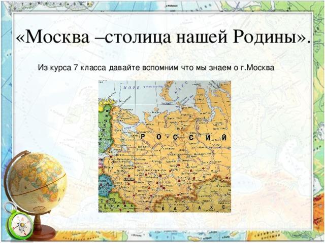 «Москва –столица нашей Родины». Из курса 7 класса давайте вспомним что мы знаем о г.Москва