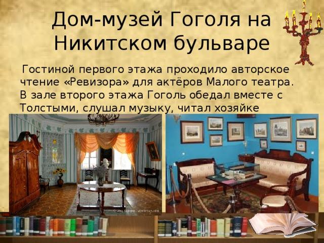 Дом-музей Гоголя на Никитском бульваре  Гостиной первого этажа проходило авторское чтение «Ревизора» для актёров Малого театра. Взале второго этажа Гоголь обедал вместе с Толстыми, слушал музыку, читал хозяйке духовные сочинения.