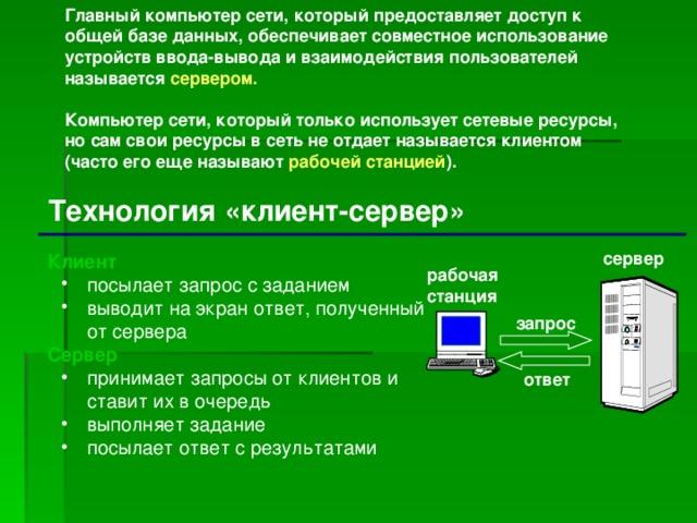 Главный компьютер сети, который предоставляет доступ к общей базе данных, обеспечивает совместное использование устройств ввода-вывода и взаимодействия пользователей называется сервером.  Компьютер сети, который только использует сетевые ресурсы, но сам свои ресурсы в сеть не отдает называется клиентом (часто его еще называют рабочей станцией ).  Технология «клиент-сервер» сервер Клиент посылает запрос с заданием выводит на экран ответ, полученный  от сервера посылает запрос с заданием выводит на экран ответ, полученный  от сервера Сервер принимает запросы от клиентов и ставит их в очередь выполняет задание посылает ответ с результатами принимает запросы от клиентов и ставит их в очередь выполняет задание посылает ответ с результатами рабочая  станция запрос ответ
