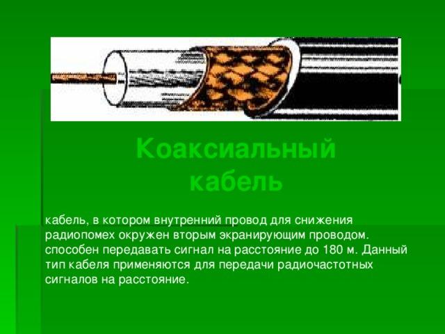Коаксиальный кабель Коаксиальный кабель Коаксиальный кабель кабель, в котором внутренний провод для снижения радиопомех окружен вторым экранирующим проводом. способен передавать сигнал на расстояние до 180 м. Данный тип кабеля применяются для передачи радиочастотных сигналов на расстояние.