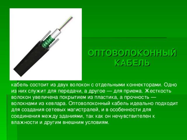 ОПТОВОЛОКОННЫЙ КАБЕЛЬ ОПТОВОЛОКОННЫЙ КАБЕЛЬ кабель состоит из двух волокон с отдельными коннекторами. Одно из них служит для передачи, а другое — для приема. Жесткость волокон увеличена покрытием из пластика, а прочность — волокнами из кевлара. Оптоволоконный кабель идеально подходит для создания сетевых магистралей, и в особенности для соединения между зданиями, так как он нечувствителен к влажности и другим внешним условиям.