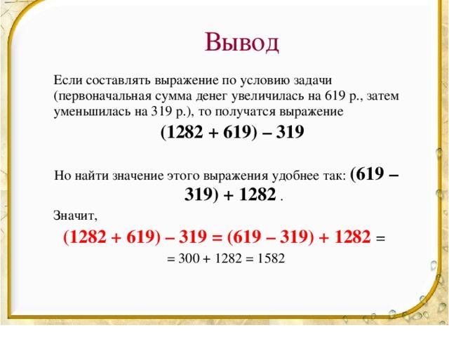 Вывод  Если составлять выражение по условию задачи (первоначальная сумма денег увеличилась на 619 р., затем уменьшилась на 319 р.), то получатся выражение   (1282 + 619) – 319  Но найти значение этого выражения удобнее так:   (619 – 319) + 1282 .  Значит, (1282 + 619) – 319 = (619 – 319) + 1282 = = 300 + 1282 = 1582