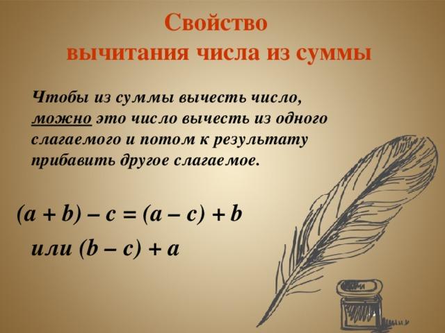 Свойство  вычитания числа из суммы   Чтобы из суммы вычесть число, можно это число вычесть из одного слагаемого и потом к результату прибавить другое слагаемое.  (а + b ) – c = (а – c ) +  b    или ( b – с) +  a