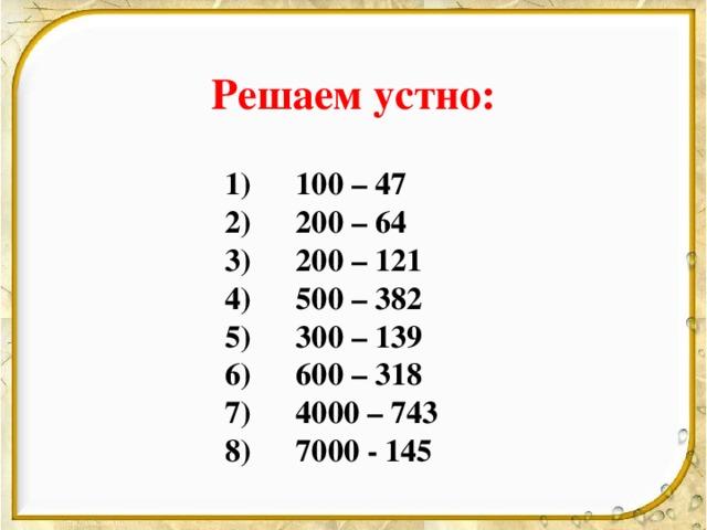 Решаем устно:   1)  100 – 47   2)  200 – 64   3)  200 – 121   4)  500 – 382   5)  300 – 139   6)  600 – 318   7)  4000 – 743   8)  7000 - 145