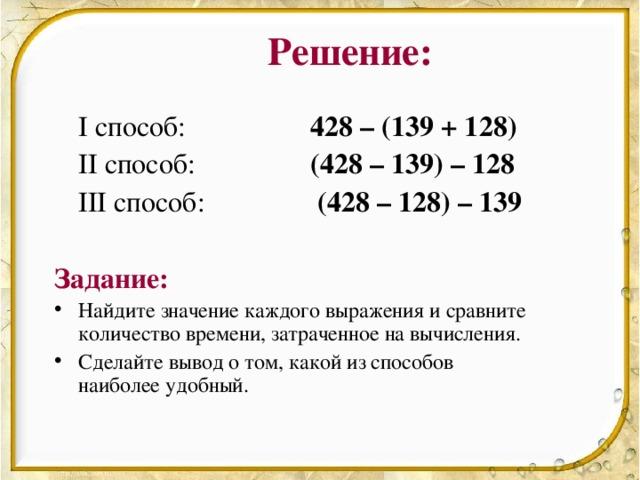 Решение:  I способ:   428 – (139 + 128)  II способ:   (428 – 139) – 128   III способ:    (428 – 128) – 139 Задание:
