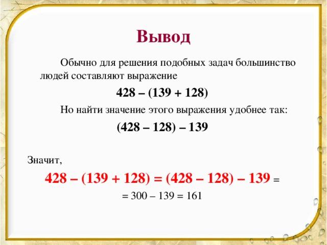 Вывод   Обычно для решения подобных задач большинство людей составляют выражение 428 – (139 + 128)   Но найти значение этого выражения удобнее так: (428 – 128) – 139 Значит, 428 – (139 + 128) = (428 – 128) – 139 = = 300 – 139 = 161