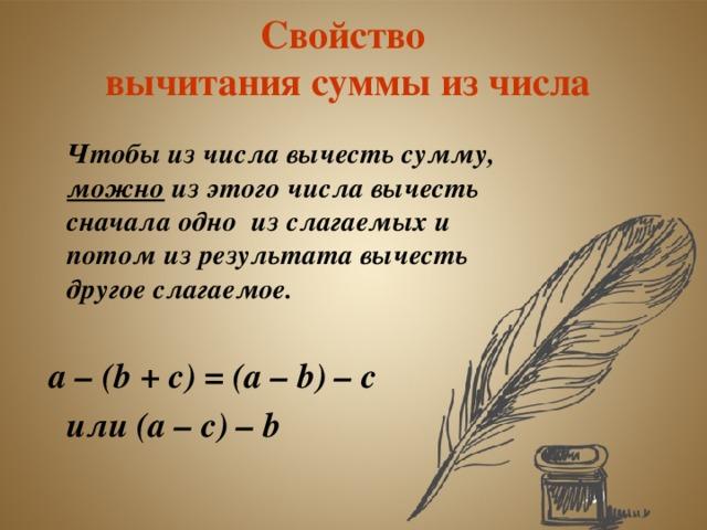 Свойство  вычитания суммы из числа  Чтобы из числа вычесть сумму, можно из этого числа вычесть сначала одно из слагаемых и потом из результата вычесть другое слагаемое.   а – ( b + с) = (а – b ) – с   или (а – с) – b