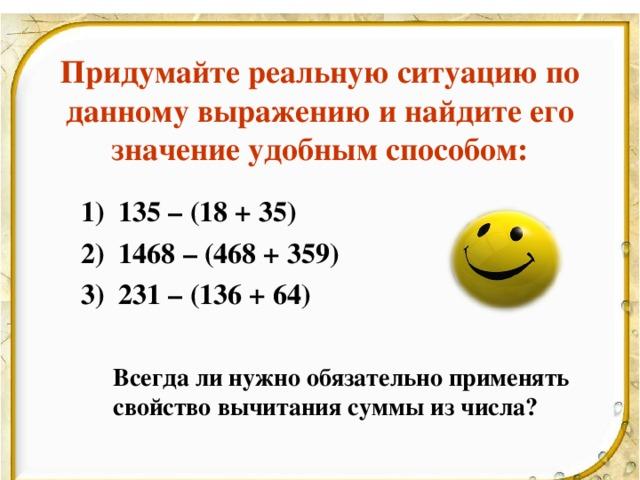 Придумайте реальную ситуацию по данному выражению и найдите его значение удобным способом: 135 – (18 + 35) 1468 – (468 + 359) 231 – (136 + 64) 135 – (18 + 35) 1468 – (468 + 359) 231 – (136 + 64)    Всегда ли нужно обязательно применять  свойство вычитания суммы из числа?