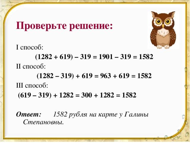 Проверьте решение: I способ:   (1282 + 619) – 319 = 1901 – 319 = 1582 II способ:   (1282 – 319) + 619 = 963 + 619 = 1582 III способ:    (619 – 319) + 1282 = 300 + 1282 = 1582  Ответ:   1582 рубля на карте у Галины Степановны.