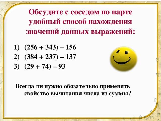 Обсудите с соседом по парте удобный способ нахождения значений данных выражений: (256 + 343) – 156 (384 + 237) – 137 (29 + 74) – 93   Всегда ли нужно обязательно применять свойство вычитания числа из суммы?