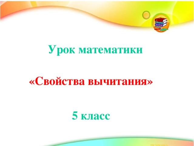 Урок математики «Свойства вычитания»  5 класс