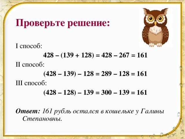 Проверьте решение: I способ:   428 – (139 + 128) = 428 – 267 = 161 II способ:   (428 – 139) – 128 = 289 – 128 = 161 III способ:    (428 – 128) – 139 = 300 – 139 = 161 Ответ:  161 рубль остался в кошельке у Галины Степановны.