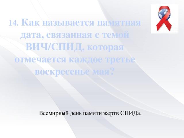 14. Как называется памятная дата, связанная с темой ВИЧ/СПИД, которая отмечается каждое третье воскресенье мая? Всемирный день памяти жертв СПИДа.