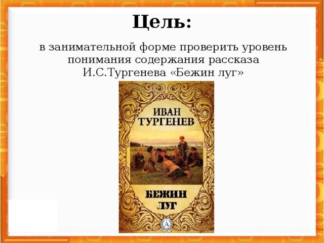 Цель: в занимательной форме проверить уровень понимания содержания рассказа И.С.Тургенева «Бежин луг»