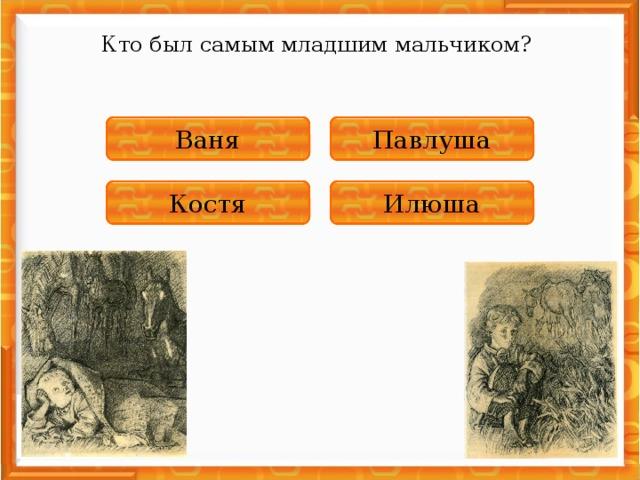 Кто был самым младшим мальчиком? НЕПРАВИЛЬНО Павлуша ПРАВИЛЬНО Ваня НЕПРАВИЛЬНО Костя НЕПРАВИЛЬНО Илюша