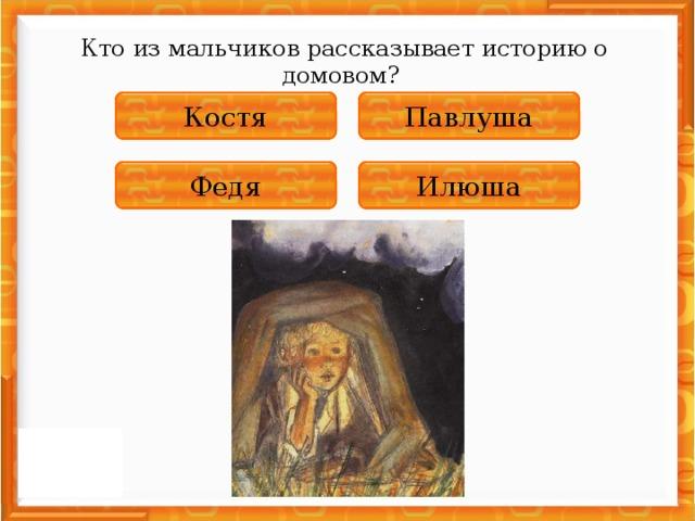 Кто из мальчиков рассказывает историю о домовом? НЕПРАВИЛЬНО Павлуша НЕПРАВИЛЬНО Костя НЕПРАВИЛЬНО Федя ПРАВИЛЬНО Илюша
