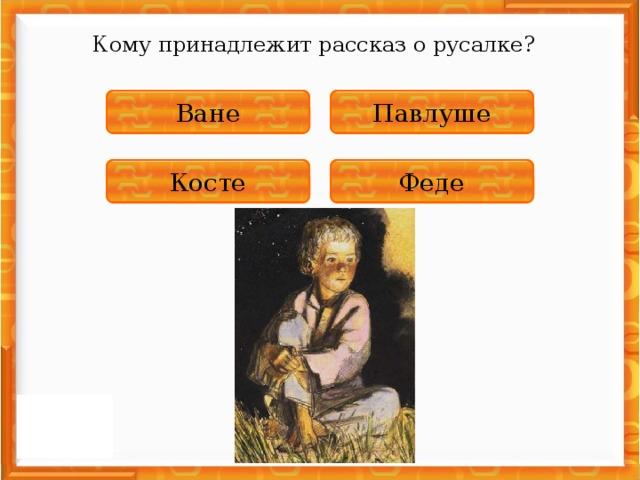 Кому принадлежит рассказ о русалке? НЕПРАВИЛЬНО Павлуше НЕПРАВИЛЬНО Ване ПРАВИЛЬНО Косте НЕПРАВИЛЬНО Феде
