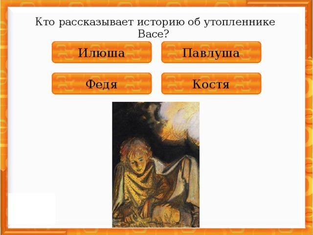 Кто рассказывает историю об утопленнике Васе? НЕПРАВИЛЬНО Павлуша НЕПРАВИЛЬНО Илюша НЕПРАВИЛЬНО Федя ПРАВИЛЬНО Костя