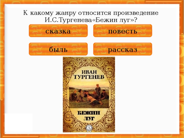 К какому жанру относится произведение И.С.Тургенева«Бежин луг»?  НЕПРАВИЛЬНО повесть НЕПРАВИЛЬНО сказка НЕПРАВИЛЬНО быль ПРАВИЛЬНО рассказ