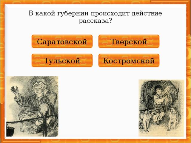 В какой губернии происходит действие рассказа? НЕПРАВИЛЬНО Тверской НЕПРАВИЛЬНО Саратовской НЕПРАВИЛЬНО Костромской ПРАВИЛЬНО Тульской