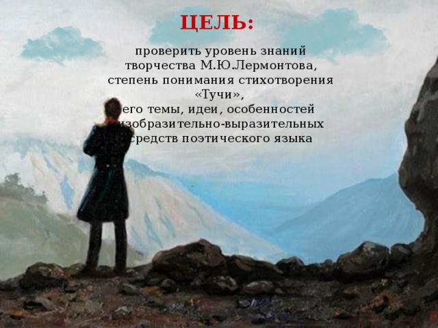 ЦЕЛЬ: проверить уровень знаний творчества М.Ю.Лермонтова, степень понимания стихотворения «Тучи», его темы, идеи, особенностей изобразительно-выразительных средств поэтического языка