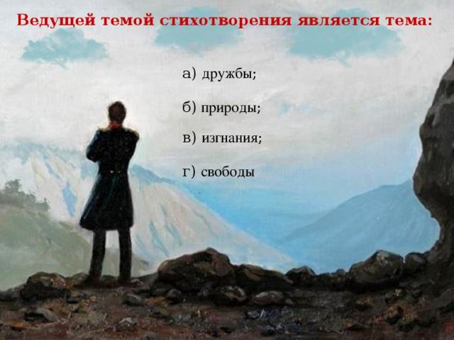 Ведущей темой стихотворения является тема: а) дружбы ; б) природы ; в) изгнания ; г) свободы