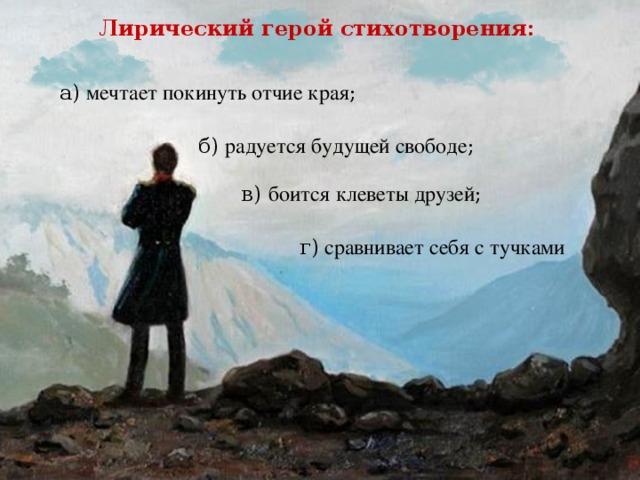 Лирический герой стихотворения: а) мечтает покинуть отчие края ; б)  радуется будущей свободе ; в) боится клеветы друзей ; г) сравнивает себя с тучками