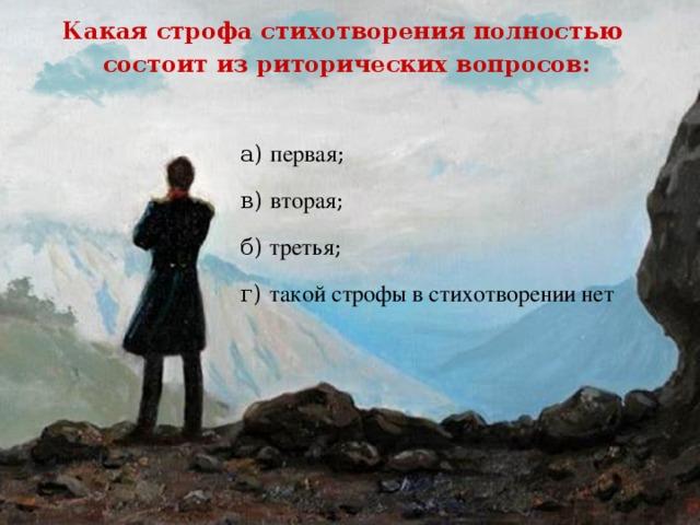 Какая строфа стихотворения полностью состоит из риторических вопросов: а) первая ; в) вторая ; б)  третья ; г) такой строфы в стихотворении нет
