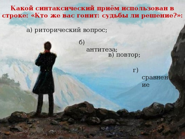 Какой синтаксический приём использован в строке: «Кто же вас гонит: судьбы ли решение?»: а) риторический вопрос; б)  антитеза; в) повтор; г) сравнение