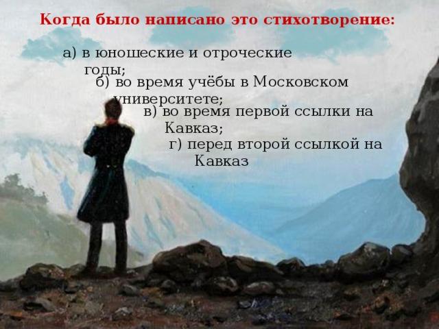 Когда было написано это стихотворение: а) в юношеские и отроческие годы; б)  во время учёбы в Московском университете; в) во время первой ссылки на Кавказ; г) перед второй ссылкой на Кавказ